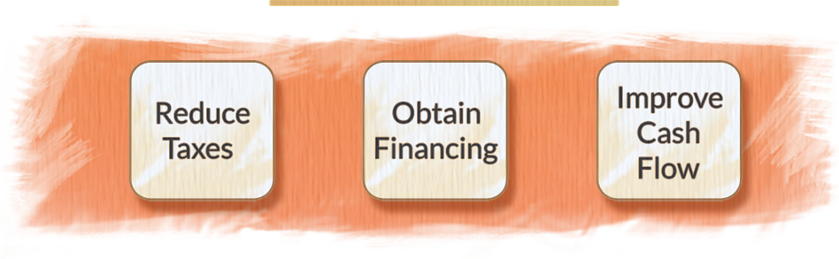 Reduce taxes / Obtain Financing / Improve Cash Flow